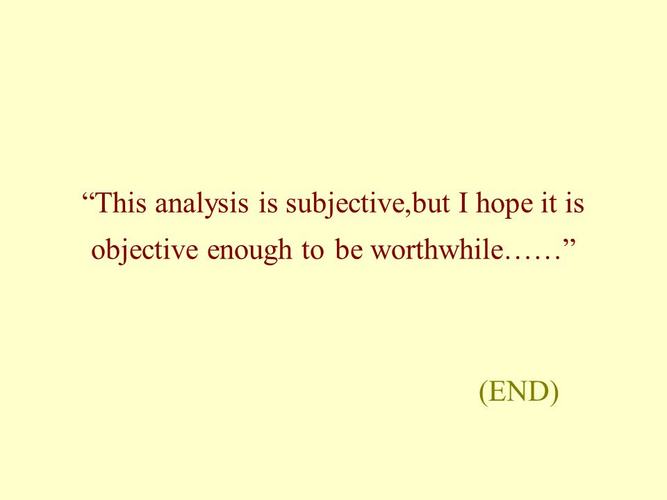 This analysis is subjective,but I hope it is objective enough to be worthwhile…… (END)