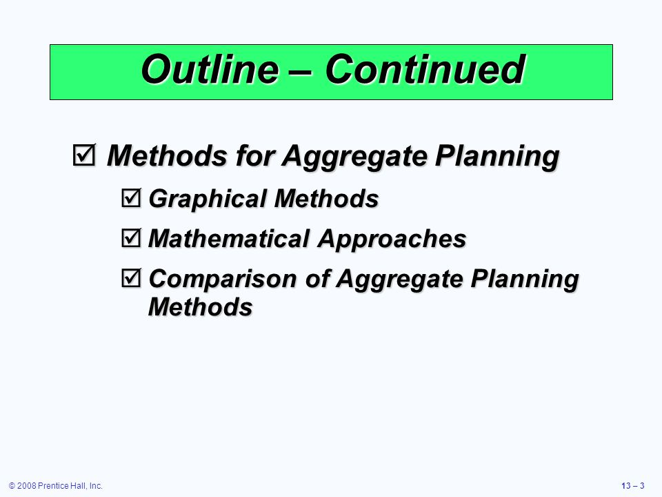 © 2008 Prentice Hall, Inc.13 – 4 Outline – Continued  Aggregate Planning in Services  Restaurants  Hospitals  National Chains of Small Service Firms  Miscellaneous Services  Airline Industry  Yield Management