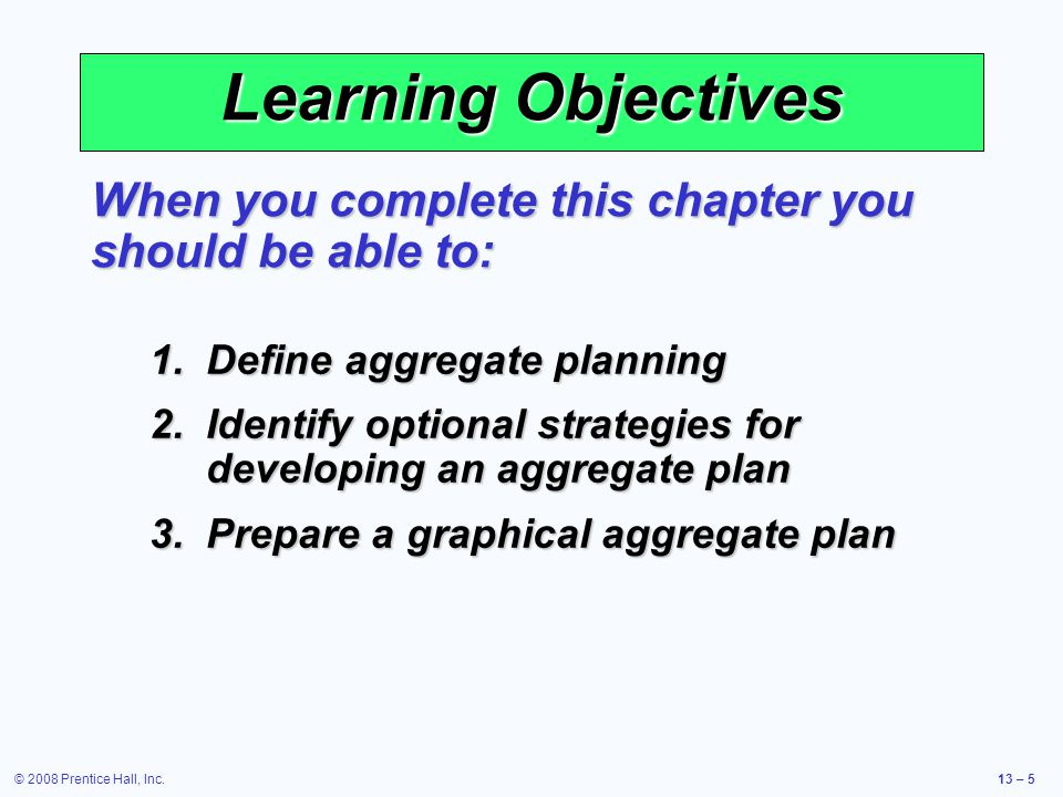 © 2008 Prentice Hall, Inc.13 – 56 Summary of Aggregate Planning Methods Techniques Solution Approaches Important Aspects Graphical methods Trial and error Simple to understand and easy to use.