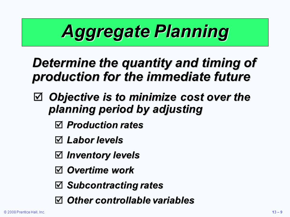 © 2008 Prentice Hall, Inc.13 – 30 Mixing Options to Develop a Plan  Level strategy  Daily production is uniform  Use inventory or idle time as buffer  Stable production leads to better quality and productivity  Some combination of capacity options, a mixed strategy, might be the best solution