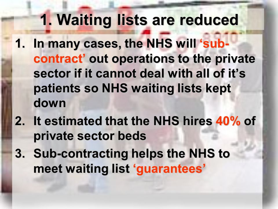 1. Waiting lists are reduced 1.In many cases, the NHS will 'sub- contract' out operations to the private sector if it cannot deal with all of it's pat