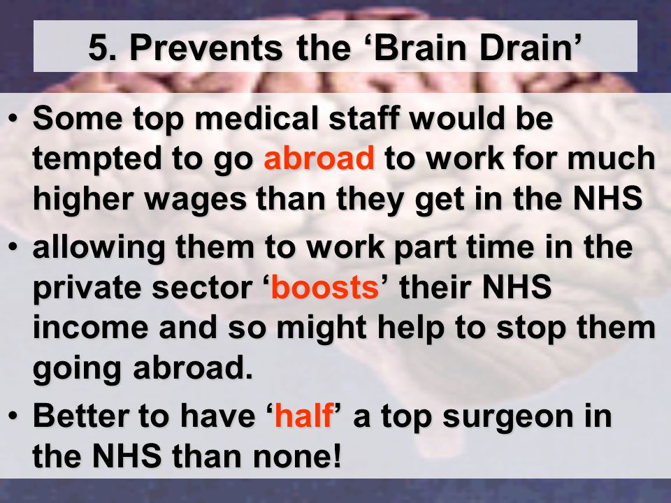 5. Prevents the 'Brain Drain' Some top medical staff would be tempted to go abroad to work for much higher wages than they get in the NHSSome top medi