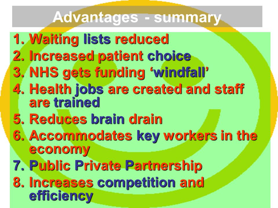 Advantages - summary 1.Waiting lists reduced 2.Increased patient choice 3.NHS gets funding 'windfall' 4.Health jobs are created and staff are trained