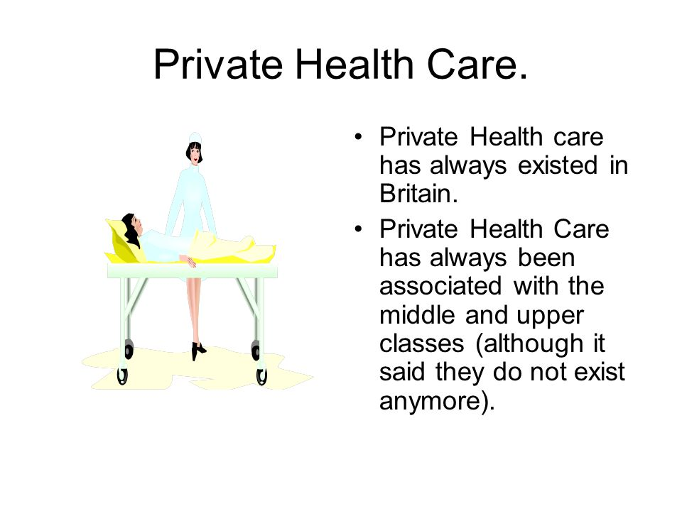 Private Health Care. Private Health care has always existed in Britain. Private Health Care has always been associated with the middle and upper class