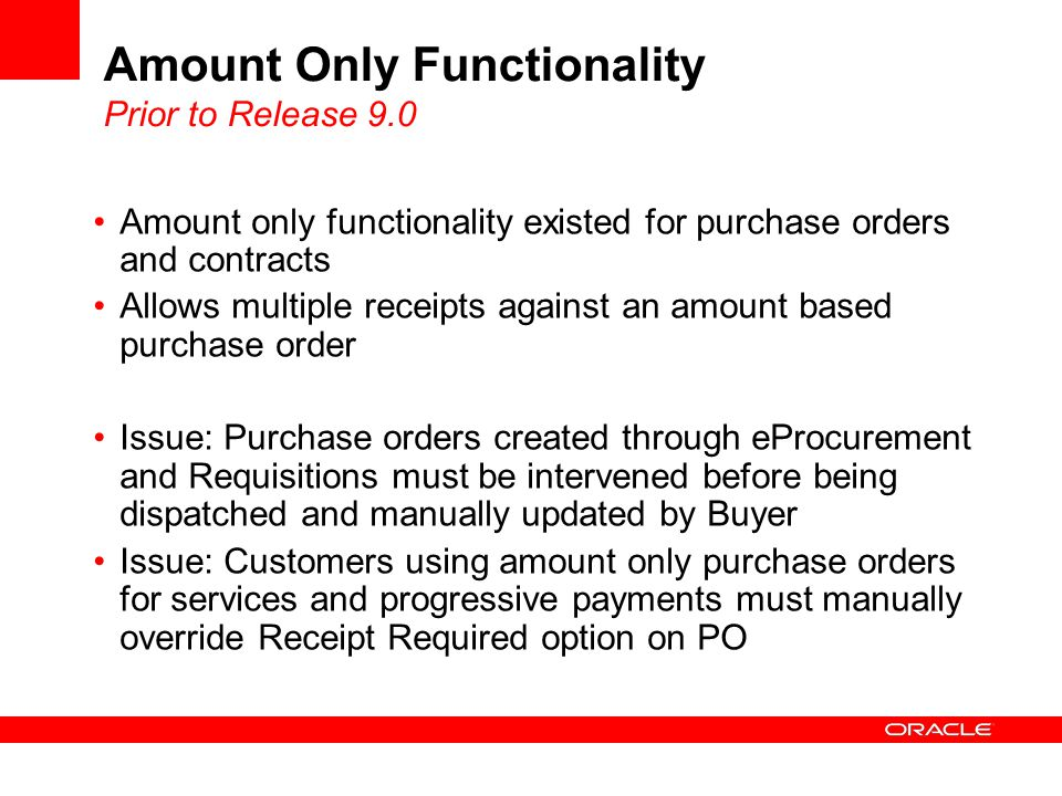 Amount Only Functionality Prior to Release 9.0 Amount only functionality existed for purchase orders and contracts Allows multiple receipts against an amount based purchase order Issue: Purchase orders created through eProcurement and Requisitions must be intervened before being dispatched and manually updated by Buyer Issue: Customers using amount only purchase orders for services and progressive payments must manually override Receipt Required option on PO