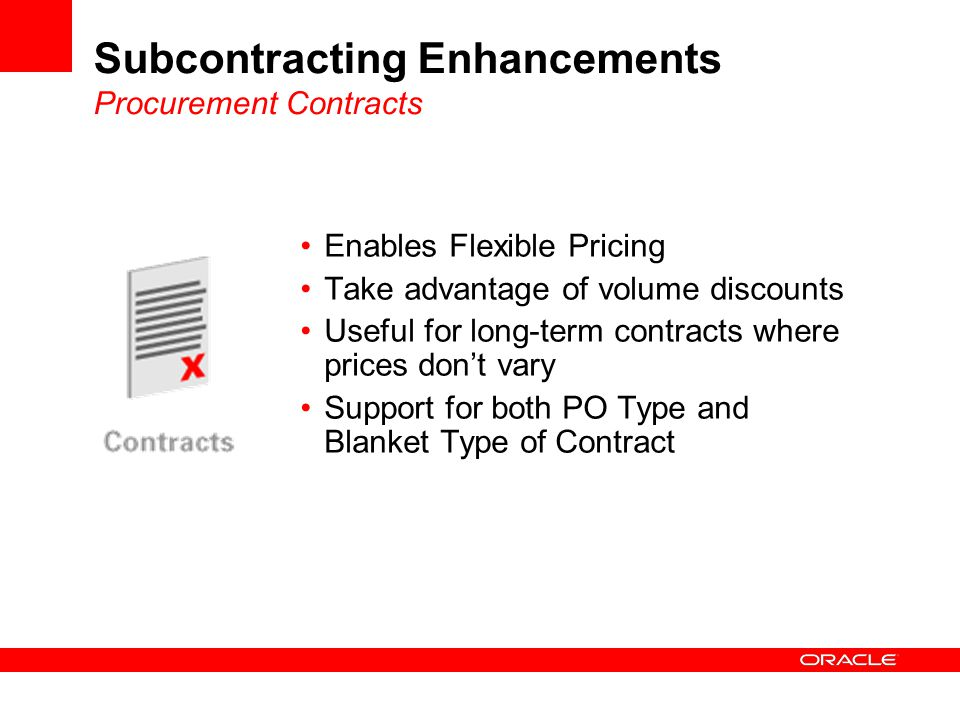 Subcontracting Enhancements Procurement Contracts Enables Flexible Pricing Take advantage of volume discounts Useful for long-term contracts where prices don't vary Support for both PO Type and Blanket Type of Contract