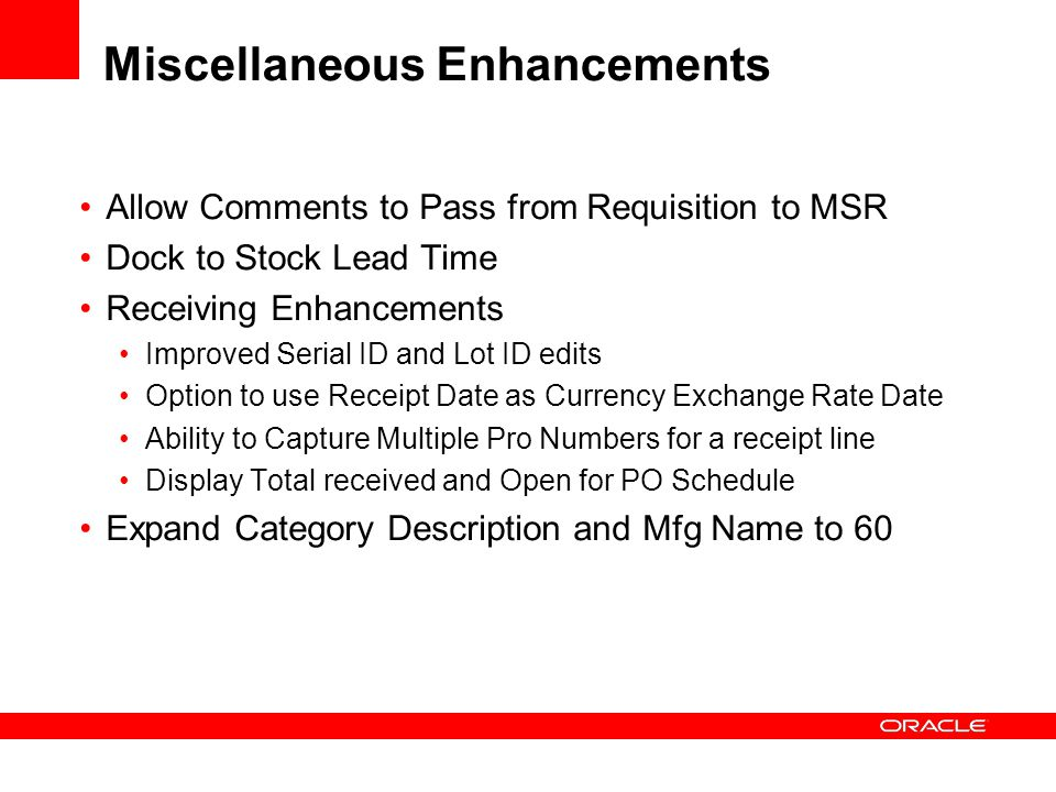 Miscellaneous Enhancements Allow Comments to Pass from Requisition to MSR Dock to Stock Lead Time Receiving Enhancements Improved Serial ID and Lot ID edits Option to use Receipt Date as Currency Exchange Rate Date Ability to Capture Multiple Pro Numbers for a receipt line Display Total received and Open for PO Schedule Expand Category Description and Mfg Name to 60