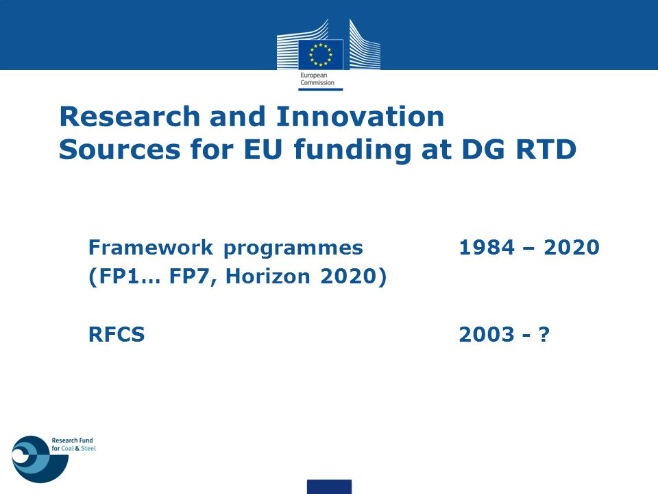 Research and Innovation Sources for EU funding at DG RTD Framework programmes 1984 – 2020 (FP1… FP7, Horizon 2020) RFCS 2003 - ?