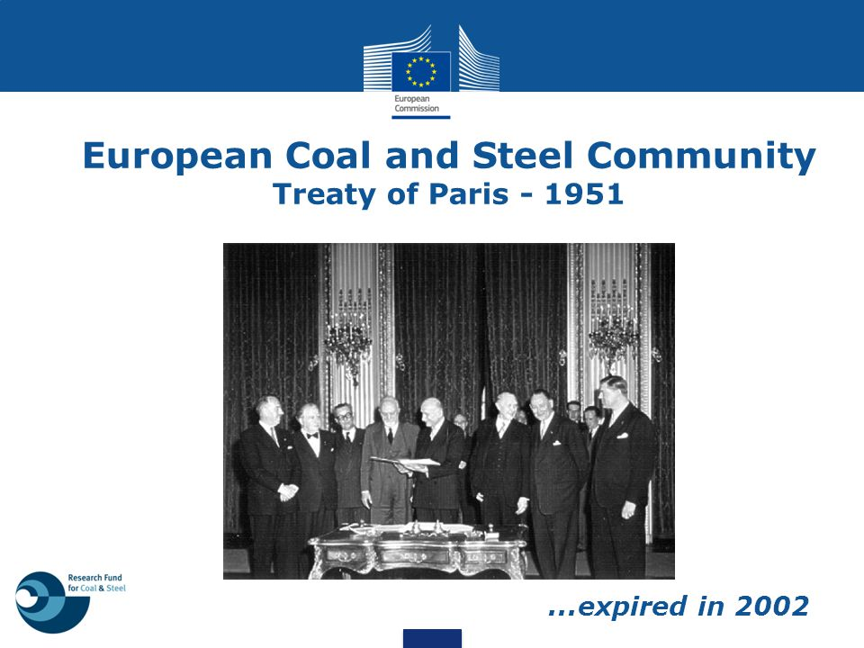 European Coal and Steel Community Main scope - coordination of the national coal and steel sectors - boosting economical progress through cooperation - ensuring stability - supporting technological innovation by co-financing research projects Main financial resources: levies on coal and steel products paid by the companies  non-public money