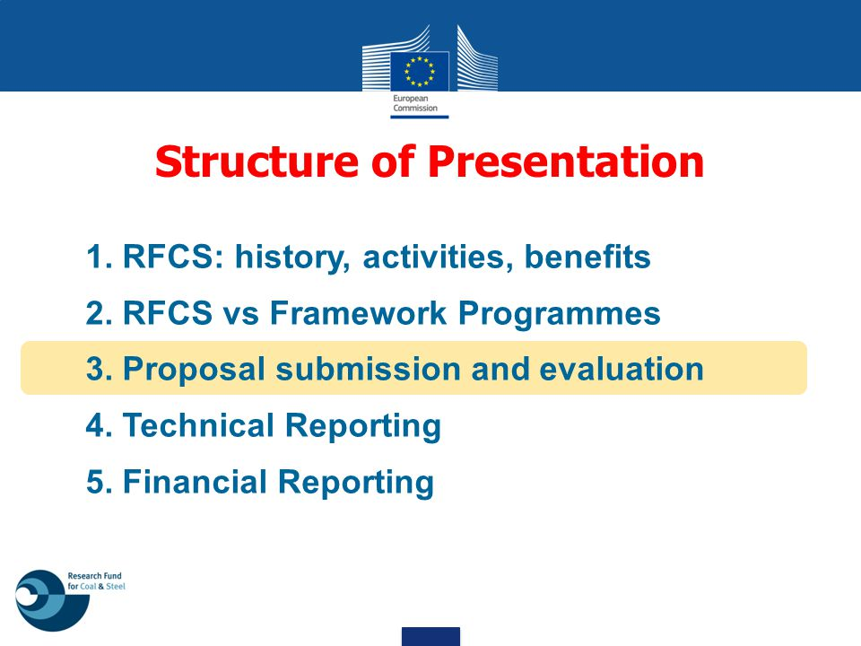 1. RFCS: history, activities, benefits 2. RFCS vs Framework Programmes 3. Proposal submission and evaluation 4. Technical Reporting 5. Financial Repor