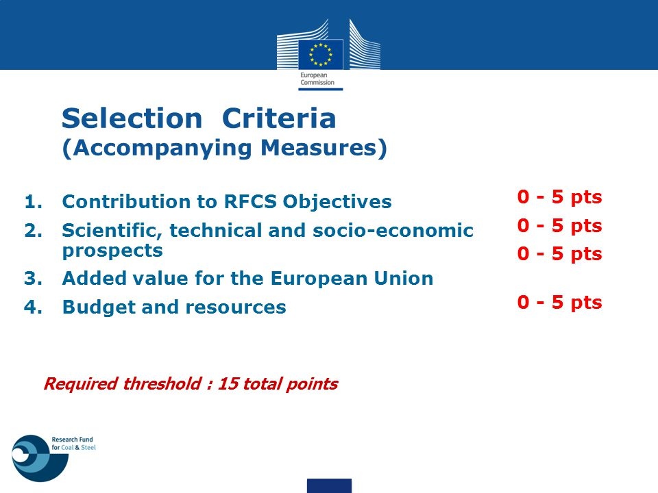 Selection Criteria (Accompanying Measures) 1.Contribution to RFCS Objectives 2.Scientific, technical and socio-economic prospects 3.Added value for th