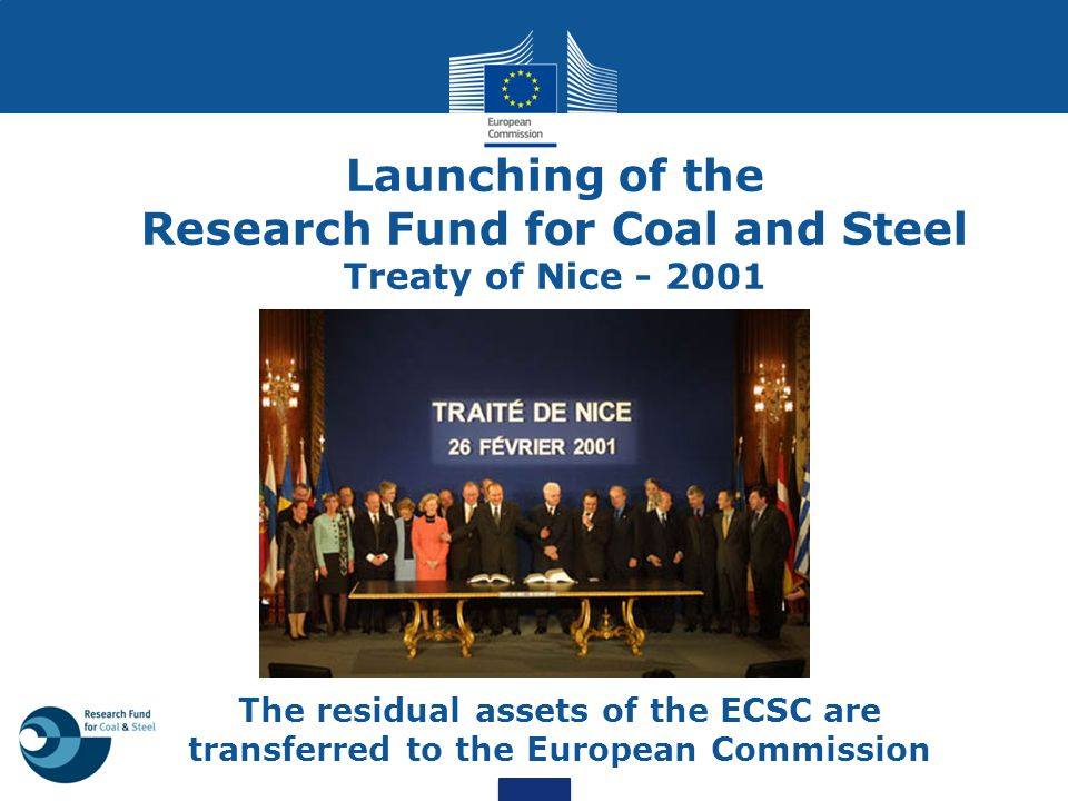 Launching of the Research Fund for Coal and Steel Treaty of Nice - 2001 The residual assets of the ECSC are transferred to the European Commission