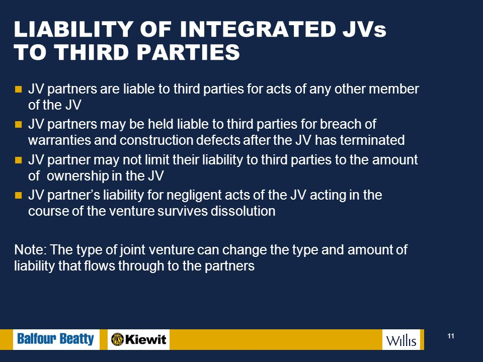 LIABILITY OF INTEGRATED JVs TO THIRD PARTIES JV partners are liable to third parties for acts of any other member of the JV JV partners may be held liable to third parties for breach of warranties and construction defects after the JV has terminated JV partner may not limit their liability to third parties to the amount of ownership in the JV JV partner's liability for negligent acts of the JV acting in the course of the venture survives dissolution Note: The type of joint venture can change the type and amount of liability that flows through to the partners 11