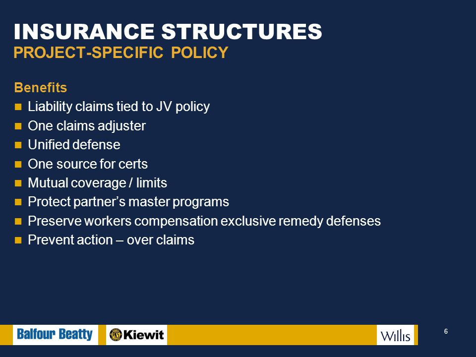 INSURANCE STRUCTURES PROJECT-SPECIFIC POLICY Benefits Liability claims tied to JV policy One claims adjuster Unified defense One source for certs Mutual coverage / limits Protect partner's master programs Preserve workers compensation exclusive remedy defenses Prevent action – over claims 6