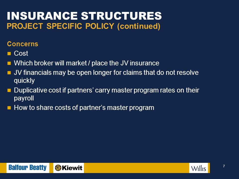INSURANCE STRUCTURES PROJECT SPECIFIC POLICY (continued) Concerns Cost Which broker will market / place the JV insurance JV financials may be open longer for claims that do not resolve quickly Duplicative cost if partners' carry master program rates on their payroll How to share costs of partner's master program 7