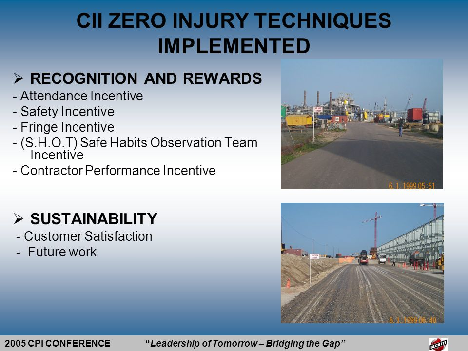 2005 CPI CONFERENCE Leadership of Tomorrow – Bridging the Gap  RISK REDUCTION METHOD - Pre-project and Pre-planning - Training and Education - Accident-Incident Management - Drug Alcohol Program - People Based Safety - Audits / Inspections CII ZERO INJURY TECHNIQUES IMPLEMENTED VIDEO SAFETY & HEALTH GOAL: è Achieve zero incidents by providing a work environment where Safety Performance is optimized and risks are managed to prevent accidents during Plant Construction and Operation.