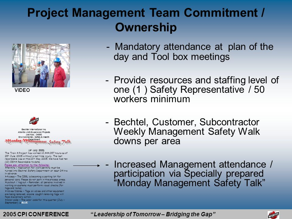 2005 CPI CONFERENCE Leadership of Tomorrow – Bridging the Gap -Leadership role in ES&H -Positive Working relationships with customers and subcontractors -Work Execution Philosophy: for us (Bechtel) to be successful, we have to make our Subcontractors successful Project Management Team Commitment / Ownership