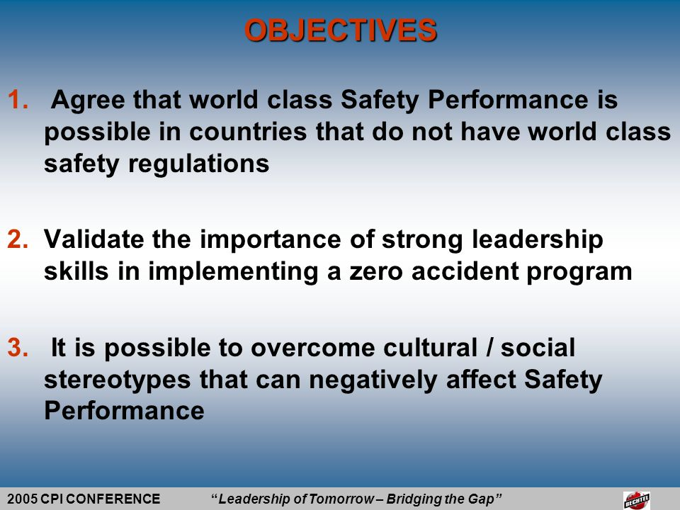 2005 CPI CONFERENCE Leadership of Tomorrow – Bridging the Gap Atlantic LNG Trinidad Train 4 Project Benchmark Subcontractor Safety Performance Through Leadership and Ownership Presented by Tom Hill DaCosta Kirton Geoff Cislo BECHTEL INTERNATIONAL INC.