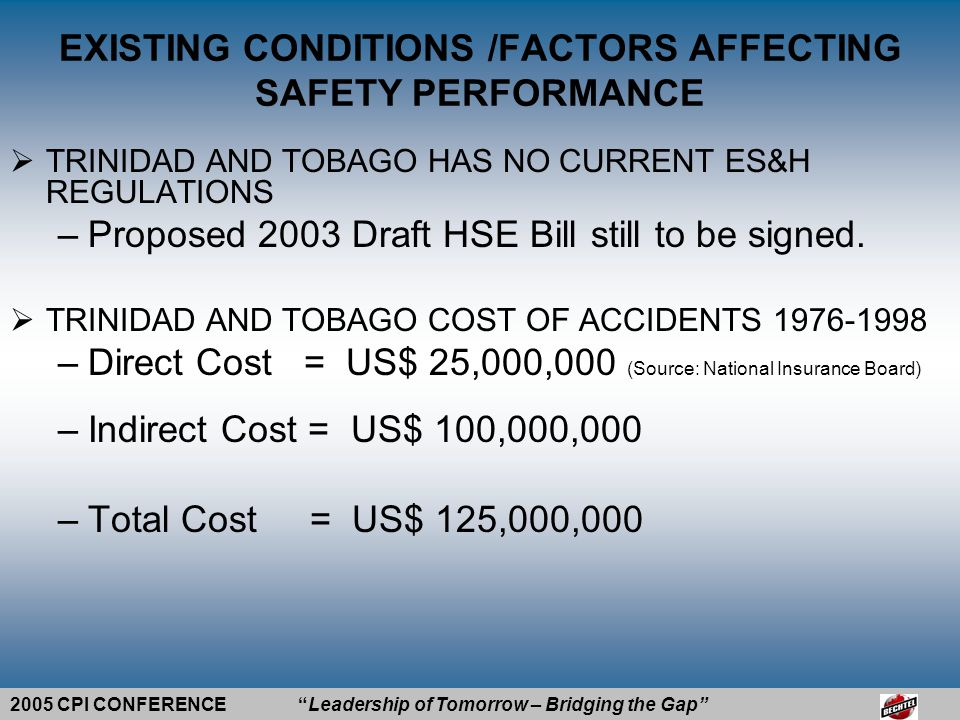 2005 CPI CONFERENCE Leadership of Tomorrow – Bridging the Gap EXISTING CONDITIONS /FACTORS AFFECTING SAFETY PERFORMANCE  TRINIDAD AND TOBAGO HAS NO CURRENT ES&H REGULATIONS –Proposed 2003 Draft HSE Bill still to be signed.