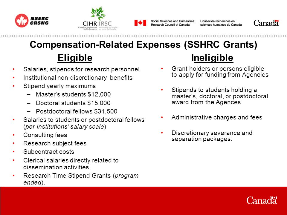 Compensation-Related Expenses (SSHRC Grants) Salaries, stipends for research personnel Institutional non-discretionary benefits Stipend yearly maximums –Master's students $12,000 –Doctoral students $15,000 –Postdoctoral fellows $31,500 Salaries to students or postdoctoral fellows (per Institutions' salary scale) Consulting fees Research subject fees Subcontract costs Clerical salaries directly related to dissemination activities.