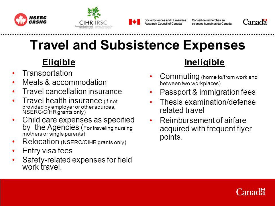 Travel and Subsistence Expenses Transportation Meals & accommodation Travel cancellation insurance Travel health insurance (if not provided by employer or other sources, NSERC/CIHR grants only) Child care expenses as specified by the Agencies ( For traveling nursing mothers or single parents) Relocation ( NSERC/CIHR grants only ) Entry visa fees Safety-related expenses for field work travel.