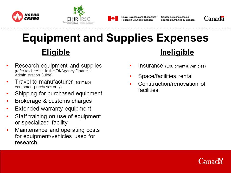Equipment and Supplies Expenses Research equipment and supplies (refer to checklist in the Tri-Agency Financial Administration Guide) Travel to manufacturer (for major equipment purchases only) Shipping for purchased equipment Brokerage & customs charges Extended warranty-equipment Staff training on use of equipment or specialized facility Maintenance and operating costs for equipment/vehicles used for research.