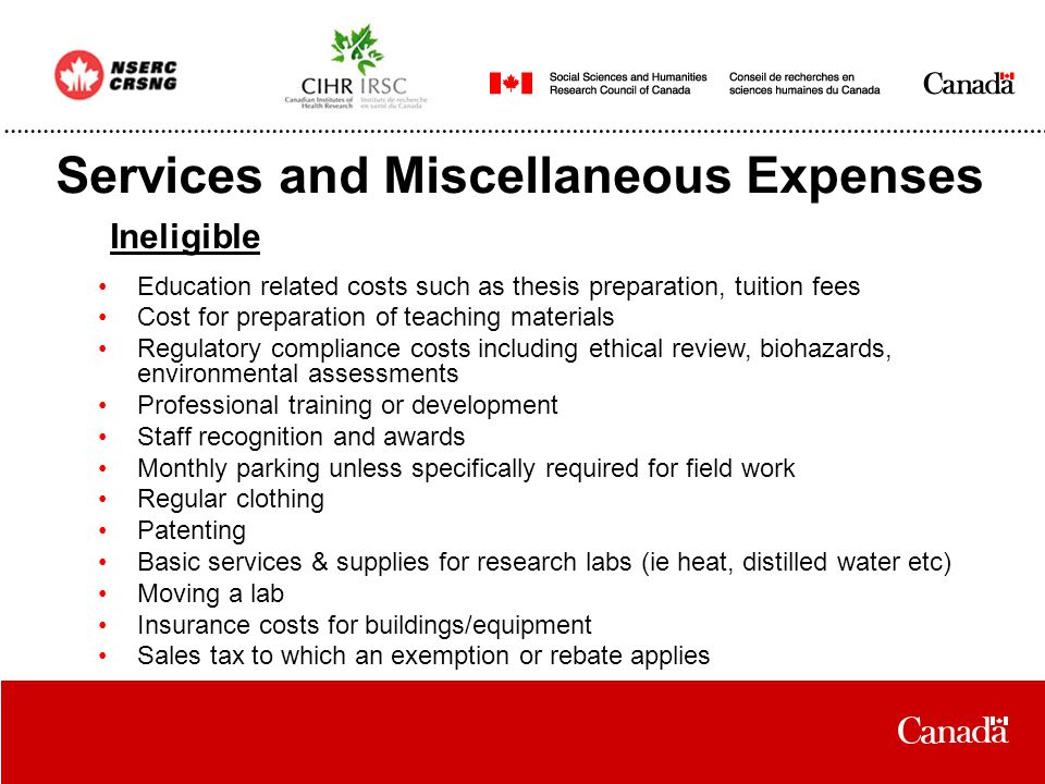 Services and Miscellaneous Expenses Ineligible Education related costs such as thesis preparation, tuition fees Cost for preparation of teaching materials Regulatory compliance costs including ethical review, biohazards, environmental assessments Professional training or development Staff recognition and awards Monthly parking unless specifically required for field work Regular clothing Patenting Basic services & supplies for research labs (ie heat, distilled water etc) Moving a lab Insurance costs for buildings/equipment Sales tax to which an exemption or rebate applies