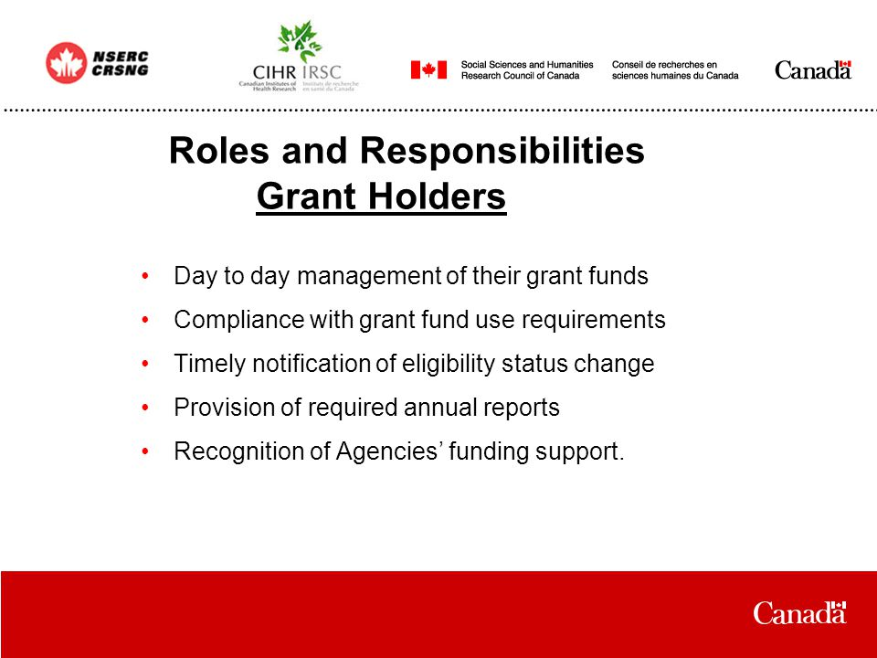 Roles and Responsibilities Grant Holders Day to day management of their grant funds Compliance with grant fund use requirements Timely notification of eligibility status change Provision of required annual reports Recognition of Agencies' funding support.