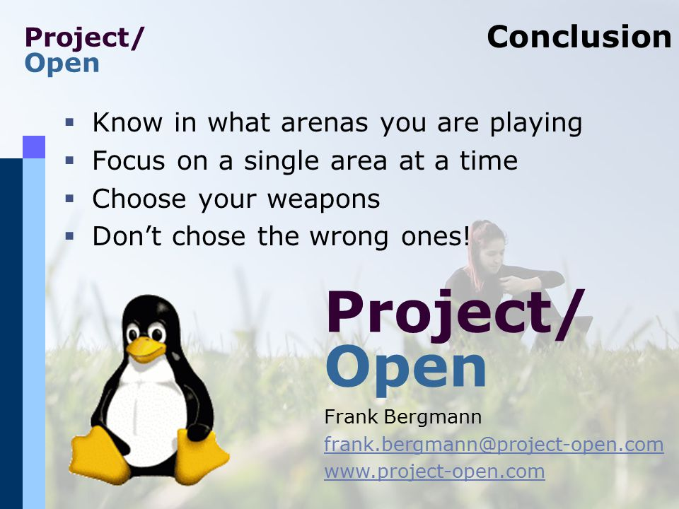 Project/ Open Conclusion  Know in what arenas you are playing  Focus on a single area at a time  Choose your weapons  Don't chose the wrong ones!