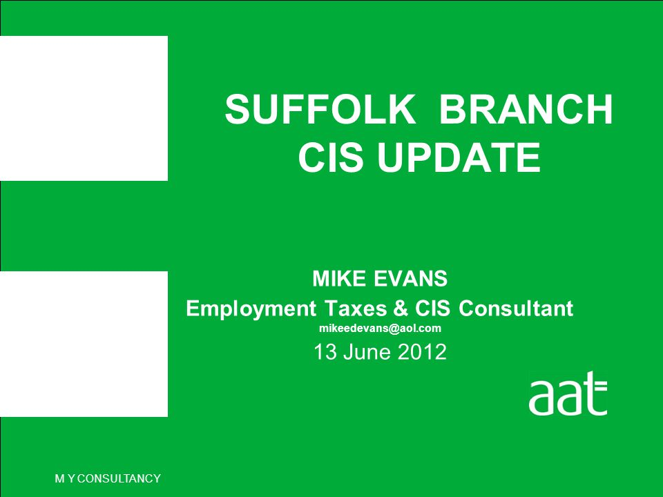 M Y CONSULTANCY SUFFOLK BRANCH CIS UPDATE MIKE EVANS Employment Taxes & CIS Consultant mikeedevans@aol.com 13 June 2012
