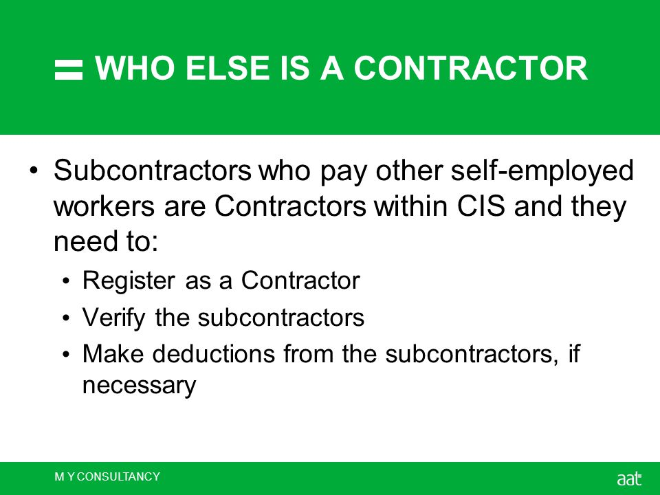 M Y CONSULTANCY WHO ELSE IS A CONTRACTOR Subcontractors who pay other self-employed workers are Contractors within CIS and they need to: Register as a Contractor Verify the subcontractors Make deductions from the subcontractors, if necessary