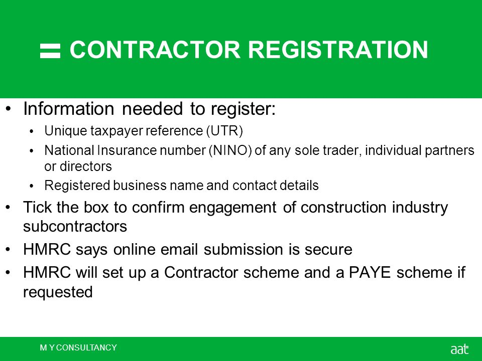 M Y CONSULTANCY CONTRACTOR REGISTRATION Information needed to register: Unique taxpayer reference (UTR) National Insurance number (NINO) of any sole trader, individual partners or directors Registered business name and contact details Tick the box to confirm engagement of construction industry subcontractors HMRC says online email submission is secure HMRC will set up a Contractor scheme and a PAYE scheme if requested