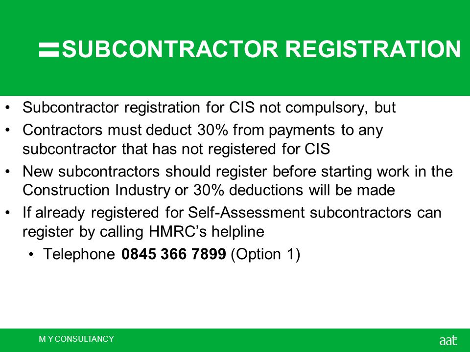 M Y CONSULTANCY SUBCONTRACTOR REGISTRATION Subcontractor registration for CIS not compulsory, but Contractors must deduct 30% from payments to any subcontractor that has not registered for CIS New subcontractors should register before starting work in the Construction Industry or 30% deductions will be made If already registered for Self-Assessment subcontractors can register by calling HMRC's helpline Telephone 0845 366 7899 (Option 1)