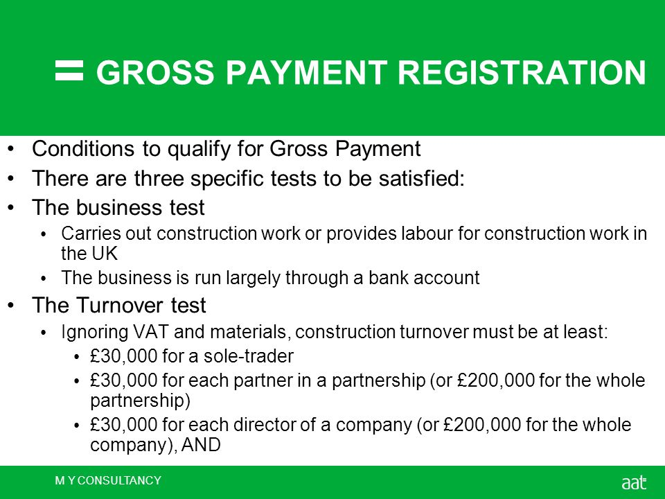 M Y CONSULTANCY GROSS PAYMENT REGISTRATION Conditions to qualify for Gross Payment There are three specific tests to be satisfied: The business test Carries out construction work or provides labour for construction work in the UK The business is run largely through a bank account The Turnover test Ignoring VAT and materials, construction turnover must be at least: £30,000 for a sole-trader £30,000 for each partner in a partnership (or £200,000 for the whole partnership) £30,000 for each director of a company (or £200,000 for the whole company), AND