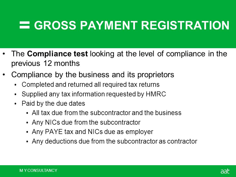 M Y CONSULTANCY GROSS PAYMENT REGISTRATION The Compliance test looking at the level of compliance in the previous 12 months Compliance by the business and its proprietors Completed and returned all required tax returns Supplied any tax information requested by HMRC Paid by the due dates All tax due from the subcontractor and the business Any NICs due from the subcontractor Any PAYE tax and NICs due as employer Any deductions due from the subcontractor as contractor