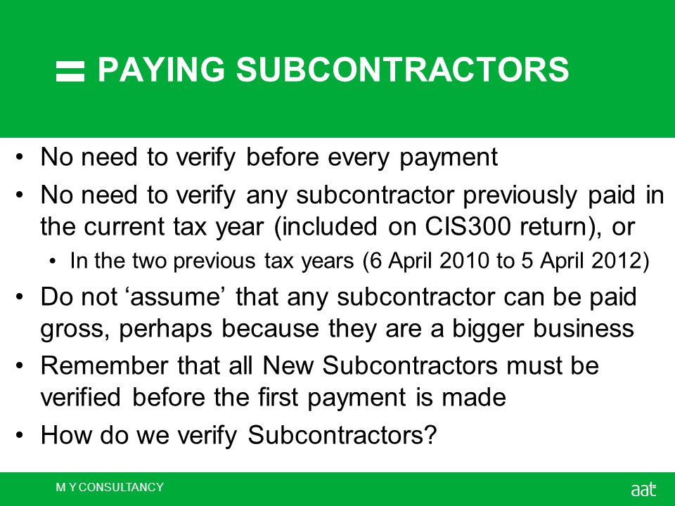 M Y CONSULTANCY PAYING SUBCONTRACTORS No need to verify before every payment No need to verify any subcontractor previously paid in the current tax year (included on CIS300 return), or In the two previous tax years (6 April 2010 to 5 April 2012) Do not 'assume' that any subcontractor can be paid gross, perhaps because they are a bigger business Remember that all New Subcontractors must be verified before the first payment is made How do we verify Subcontractors