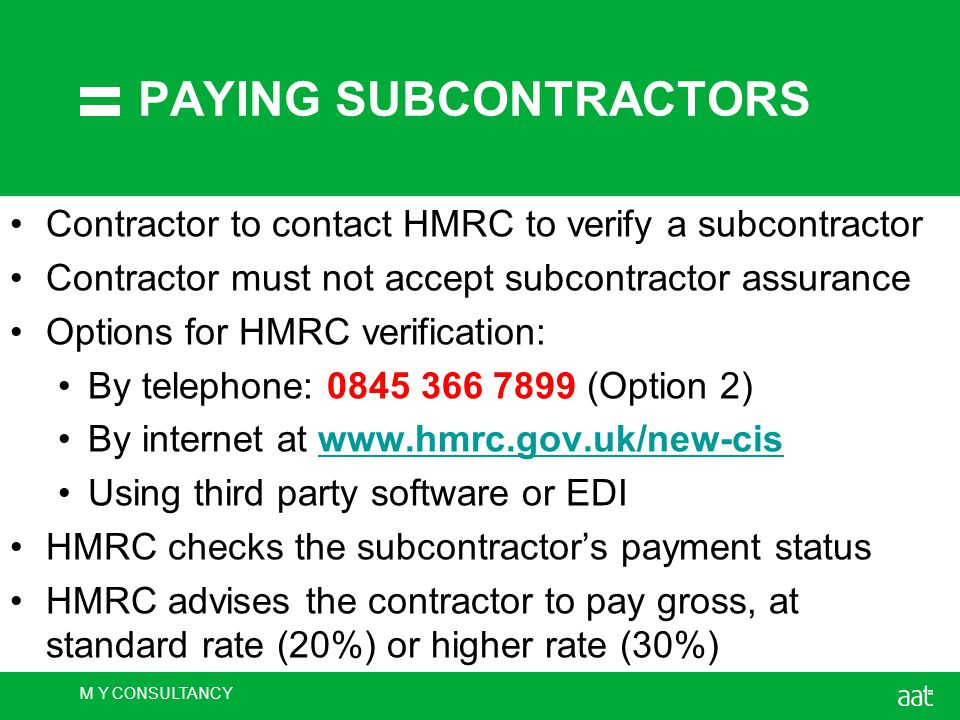 M Y CONSULTANCY PAYING SUBCONTRACTORS Contractor to contact HMRC to verify a subcontractor Contractor must not accept subcontractor assurance Options for HMRC verification: By telephone: 0845 366 7899 (Option 2) By internet at www.hmrc.gov.uk/new-ciswww.hmrc.gov.uk/new-cis Using third party software or EDI HMRC checks the subcontractor's payment status HMRC advises the contractor to pay gross, at standard rate (20%) or higher rate (30%)