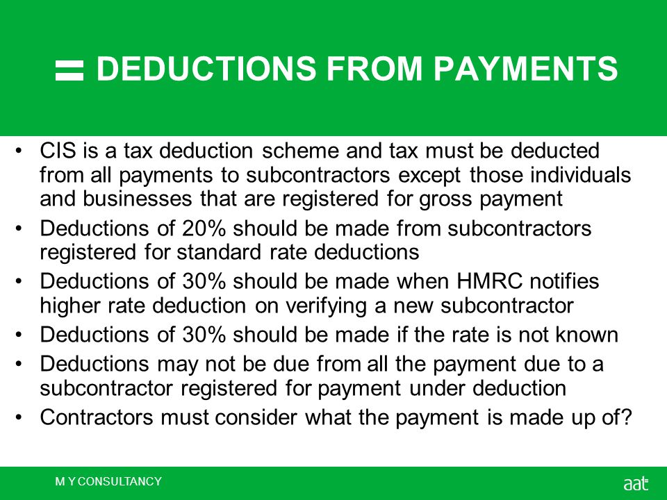 M Y CONSULTANCY DEDUCTIONS FROM PAYMENTS CIS is a tax deduction scheme and tax must be deducted from all payments to subcontractors except those individuals and businesses that are registered for gross payment Deductions of 20% should be made from subcontractors registered for standard rate deductions Deductions of 30% should be made when HMRC notifies higher rate deduction on verifying a new subcontractor Deductions of 30% should be made if the rate is not known Deductions may not be due from all the payment due to a subcontractor registered for payment under deduction Contractors must consider what the payment is made up of
