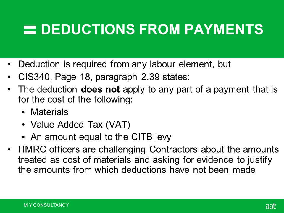 M Y CONSULTANCY DEDUCTIONS FROM PAYMENTS Deduction is required from any labour element, but CIS340, Page 18, paragraph 2.39 states: The deduction does not apply to any part of a payment that is for the cost of the following: Materials Value Added Tax (VAT) An amount equal to the CITB levy HMRC officers are challenging Contractors about the amounts treated as cost of materials and asking for evidence to justify the amounts from which deductions have not been made