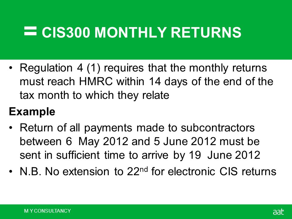 M Y CONSULTANCY CIS300 MONTHLY RETURNS Regulation 4 (1) requires that the monthly returns must reach HMRC within 14 days of the end of the tax month to which they relate Example Return of all payments made to subcontractors between 6 May 2012 and 5 June 2012 must be sent in sufficient time to arrive by 19 June 2012 N.B.