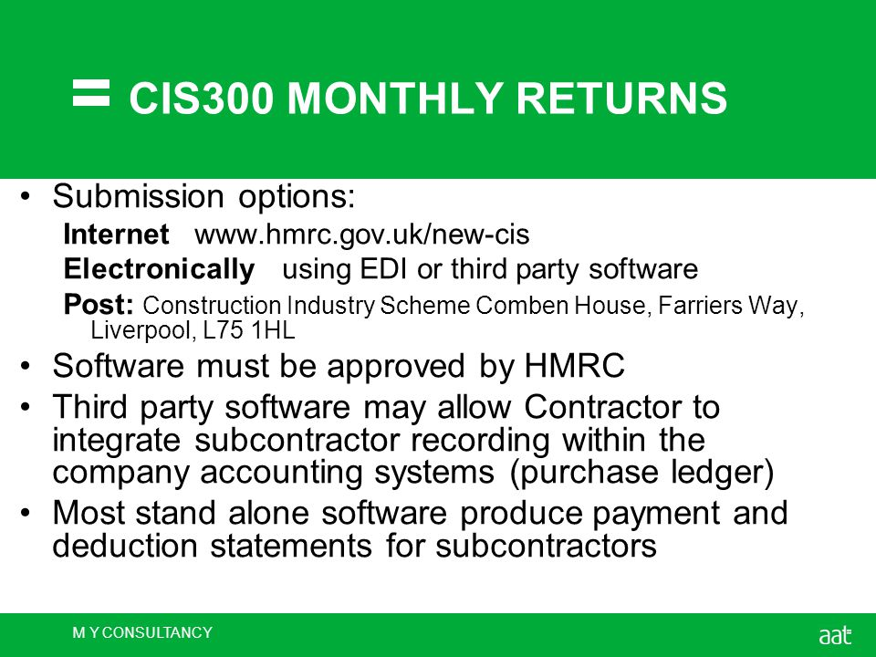 M Y CONSULTANCY CIS300 MONTHLY RETURNS Submission options: Internetwww.hmrc.gov.uk/new-cis Electronicallyusing EDI or third party software Post: Construction Industry Scheme Comben House, Farriers Way, Liverpool, L75 1HL Software must be approved by HMRC Third party software may allow Contractor to integrate subcontractor recording within the company accounting systems (purchase ledger) Most stand alone software produce payment and deduction statements for subcontractors