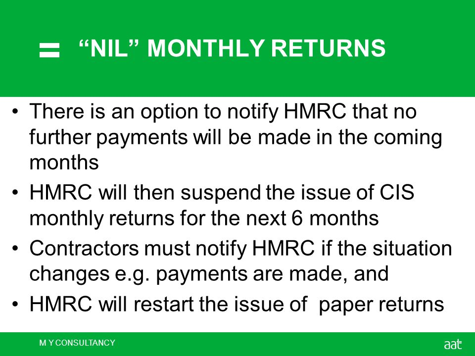 M Y CONSULTANCY NIL MONTHLY RETURNS There is an option to notify HMRC that no further payments will be made in the coming months HMRC will then suspend the issue of CIS monthly returns for the next 6 months Contractors must notify HMRC if the situation changes e.g.