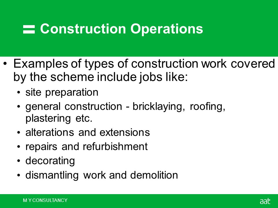M Y CONSULTANCY Construction Operations Examples of types of construction work covered by the scheme include jobs like: site preparation general construction - bricklaying, roofing, plastering etc.
