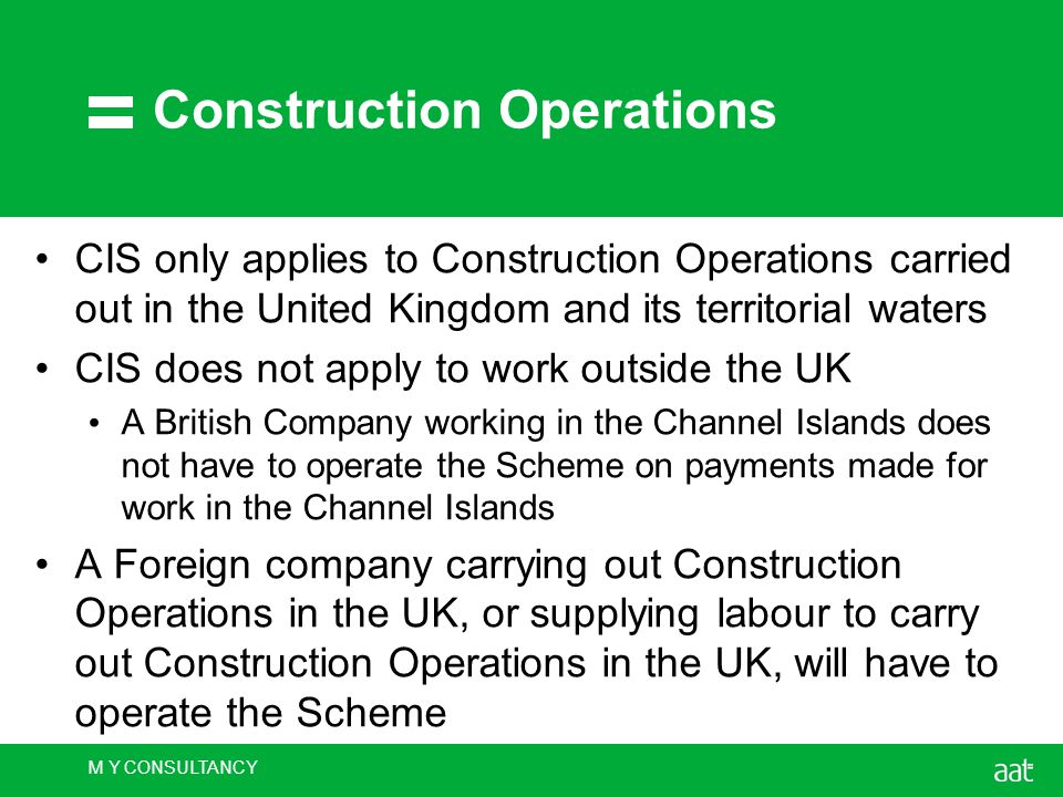 M Y CONSULTANCY Construction Operations CIS only applies to Construction Operations carried out in the United Kingdom and its territorial waters CIS does not apply to work outside the UK A British Company working in the Channel Islands does not have to operate the Scheme on payments made for work in the Channel Islands A Foreign company carrying out Construction Operations in the UK, or supplying labour to carry out Construction Operations in the UK, will have to operate the Scheme