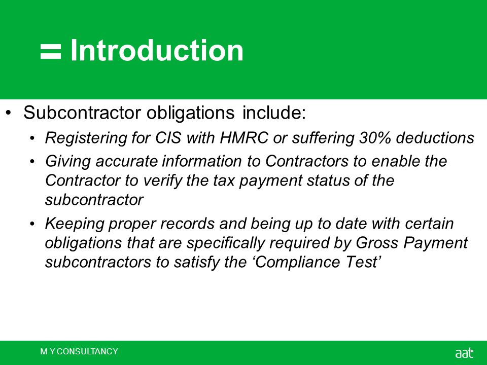 M Y CONSULTANCY Introduction Subcontractor obligations include: Registering for CIS with HMRC or suffering 30% deductions Giving accurate information to Contractors to enable the Contractor to verify the tax payment status of the subcontractor Keeping proper records and being up to date with certain obligations that are specifically required by Gross Payment subcontractors to satisfy the 'Compliance Test'