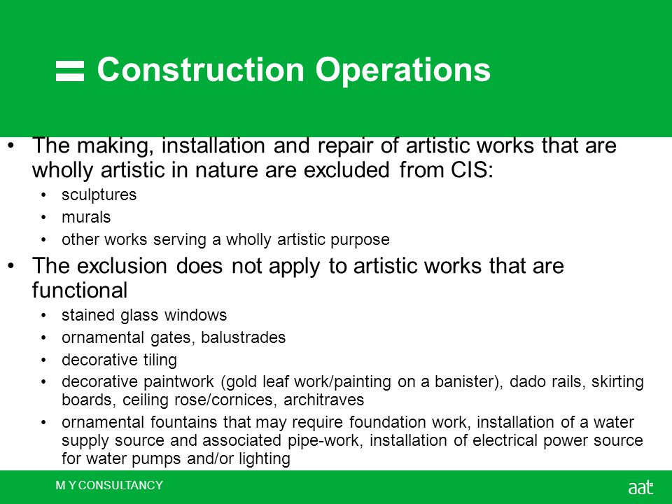 M Y CONSULTANCY Construction Operations The making, installation and repair of artistic works that are wholly artistic in nature are excluded from CIS: sculptures murals other works serving a wholly artistic purpose The exclusion does not apply to artistic works that are functional stained glass windows ornamental gates, balustrades decorative tiling decorative paintwork (gold leaf work/painting on a banister), dado rails, skirting boards, ceiling rose/cornices, architraves ornamental fountains that may require foundation work, installation of a water supply source and associated pipe-work, installation of electrical power source for water pumps and/or lighting