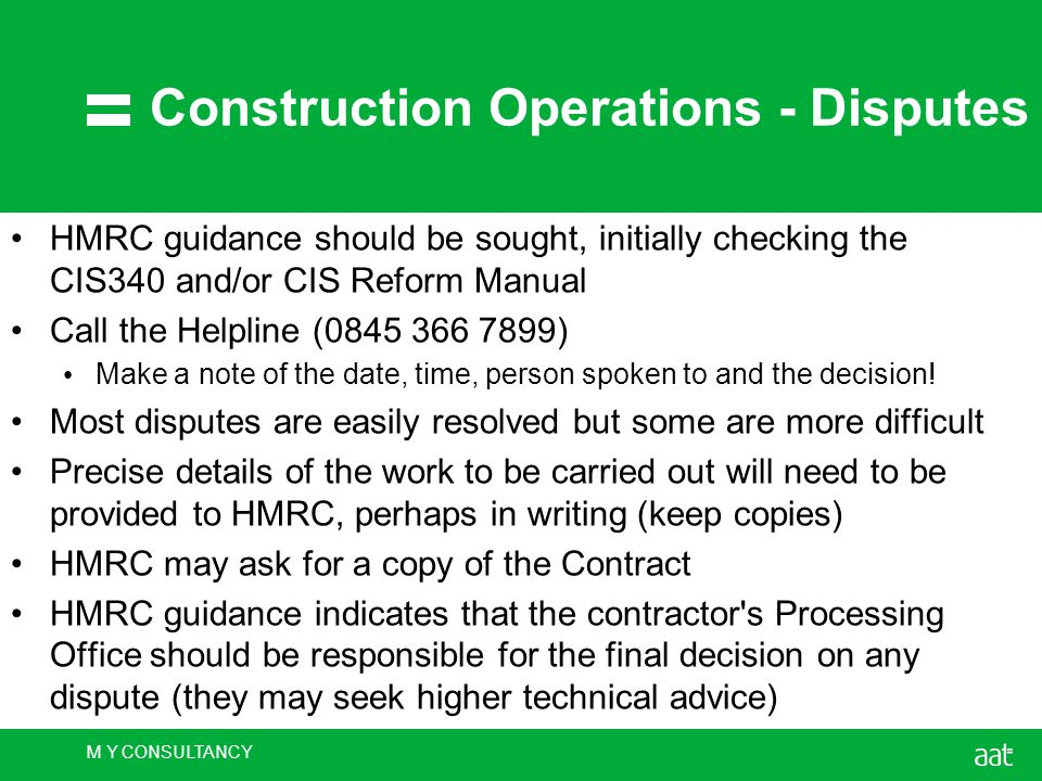 M Y CONSULTANCY Construction Operations - Disputes HMRC guidance should be sought, initially checking the CIS340 and/or CIS Reform Manual Call the Helpline (0845 366 7899) Make a note of the date, time, person spoken to and the decision.