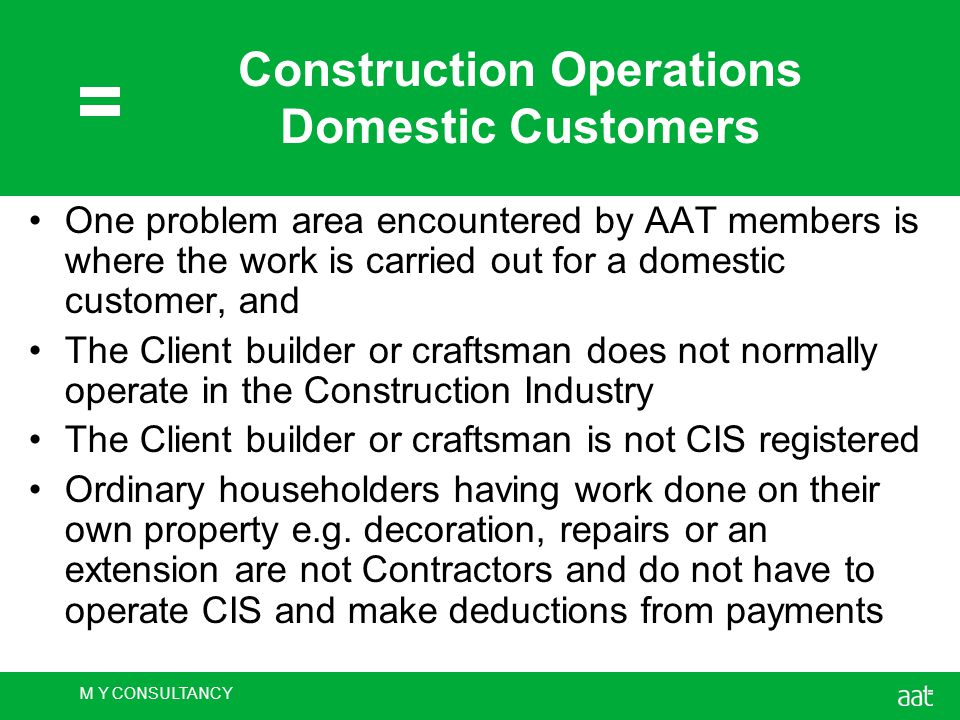 M Y CONSULTANCY Construction Operations Domestic Customers One problem area encountered by AAT members is where the work is carried out for a domestic customer, and The Client builder or craftsman does not normally operate in the Construction Industry The Client builder or craftsman is not CIS registered Ordinary householders having work done on their own property e.g.