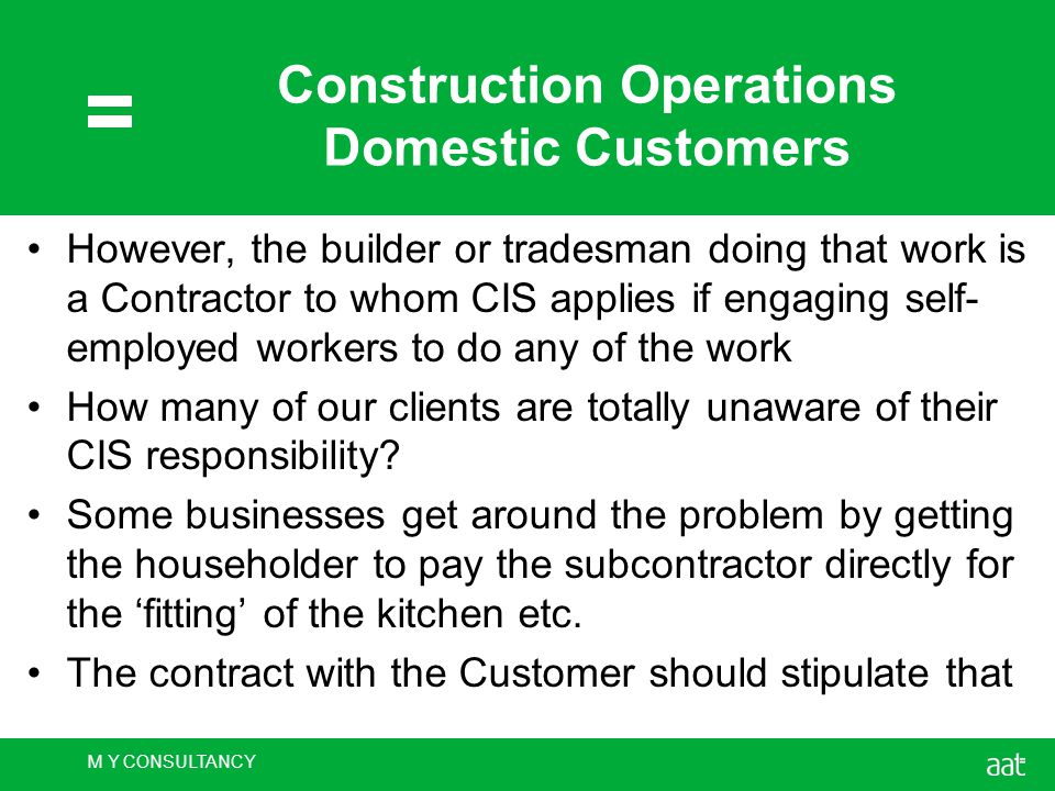 M Y CONSULTANCY Construction Operations Domestic Customers However, the builder or tradesman doing that work is a Contractor to whom CIS applies if engaging self- employed workers to do any of the work How many of our clients are totally unaware of their CIS responsibility.