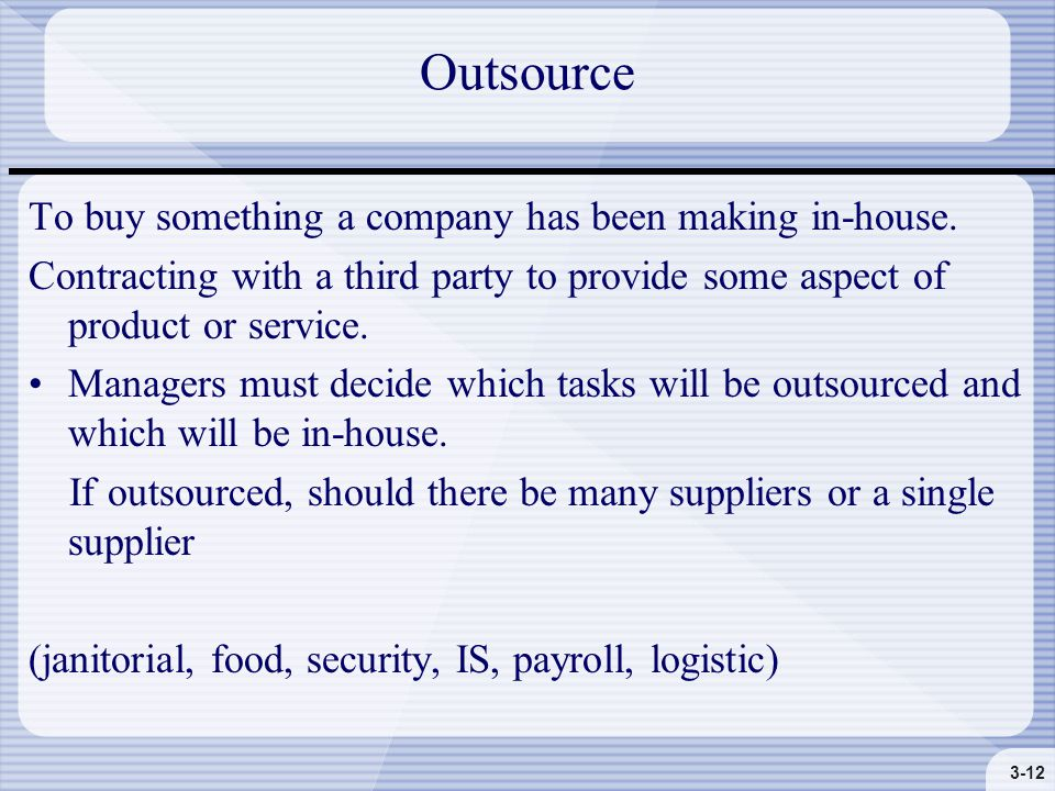 3-12 Outsource To buy something a company has been making in-house.